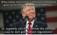 america meme: What makes more sense, a narcissistic billionaire  gives up his lifestyle to save rural America...  meme GOP  or, a greedy con-man devises the ultimate  way to skirt government regulations?