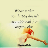Happy, Gate, and You: What makes  you happy doesn't  need approval from  anyone else.  @uotes Gate