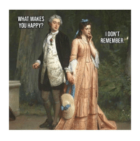 Happy, Classical Art, and Remember: WHAT MAKES  YOU HAPPY?  IDON'T  REMEMBER. Ugh
