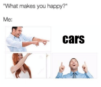 """Ain't that the truth? Car memes: What makes you happy?""""  Me:  cars Ain't that the truth? Car memes"""