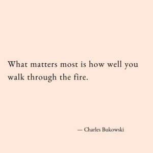 Fire, Charles Bukowski, and How: What matters most is how well you  walk through the fire.  Charles Bukowski