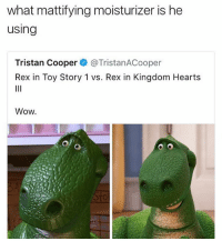 Glo Up, Memes, and Toy Story: what mattifying moisturizer is he  using  Tristan Cooper@TristanACooper  Rex in Toy Story 1 vs. Rex in Kingdom Hearts  Wow  tot rex stepped up his skincare routine peep the glo-up 👏🏽👏🏽👏🏽