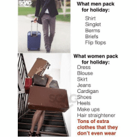 Clothes, Memes, and Shoes: What men pack  for holiday:  Shirt  Singlet  Berms  Briefs  Flip flops  What women pack  for holiday:  Dress  Blouse  Skirt  Jeans  Cardigan  Shoes  Heels  Make ups  Hair straightener  Tons of extra  clothes that they  don't even wear They will buy even more clothes when they're on a vacation 😫😫😫