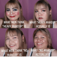 "what: WHAT MEN THINK  ""HEAVY MAKEUP"" IS  WHAT ""HEAVY MAKEUP""  ACTUALLY IS  WHAT MEN THINK ""NO WHAT ""NO MAKEUP  MAKEUP"" IS  ACTUALLY"