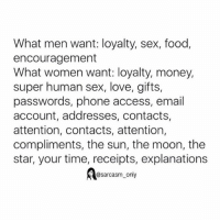 ⠀: What men want: loyalty, sex, food,  encouragement  What women want: loyalty, money,  super human sex, love, gifts,  passwords, phone access, email  account, addresses, contacts,  attention, contacts, attention,  compliments, the sun, the moon, the  star, your time, receipts, explanations  @sarcasm only ⠀