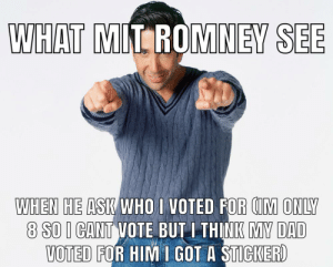 I know hes mormon, kyle shut up: WHAT MIT ROMNEY SEE  WHEN HE ASK WHO I VOTED FOR CIM ONLY  8 SO I CANT VOTE BUTI THINK MY DAD  VOTED FOR HIM I GOT A STICKER) I know hes mormon, kyle shut up