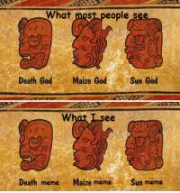 sun: What most people see  Death God  Maize God  Sun God  ee  Death meme  Maize meme  Sun meme
