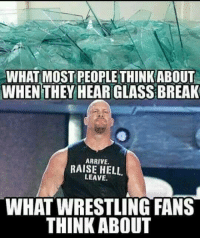 Raise Hell: WHAT MOST PEOPLE THINKABOUT  WHEN THEY HEAR GLASS BREAK  ARRIVE.  RAISE HELL.  LEAVE.  WHATWRESTLING FANS  THINK ABOUT