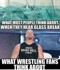 Raise Hell: WHAT MOST PEOPLETHINKABOUT  WHEN THEY HEAR GLASS BREAK  @STILL USON TWITTER  ARRIVE.  RAISE HELL.  LEAVE.  WHATWRESTLING FANS  THINK ABOUT