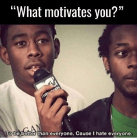 """Memes, 🤖, and Day: """"What motivates you?""""  To be better than everyone. Cause I hate everyone. All day,Every day"""