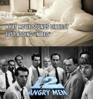 Movie, Angry, and Fun: WHAT  MOVIE SOUNDS DIRTIEST  UST ADDING IN BED  ANGRY MEN 12 angry men in bed. This would be fun