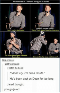 """Memes, Movies, and Titanic: What movies or TV shows bring you to tears?  [someone screams """"Titanic""""]  Titanic? Yeah, tears of joy when it was over  I dont cry, I'm dead inside.  Oh, I cried during Bobby's opisode,  Death's Door  Because it's okay to cry and be a man!  king-of-sass:  gallifreyansquid:  i-watch-the-bees:  """"I don't cry. I'm dead inside.""""  He's been cast as Dean for too long  Jared though.  you go jared"""