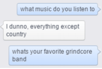 i dunno: what music do you listen to  I dunno, everything except  country  whats your favorite grindcore  band