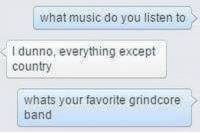 Poser: What music do you listen to  l dunno, everything except  country  whats your favorite grindcore  band Poser