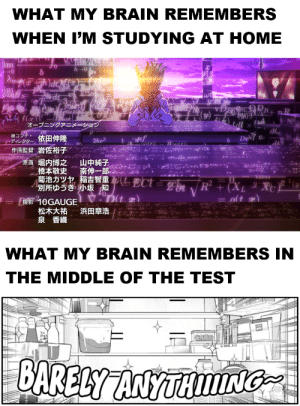 Anime, Brain, and Fuck: WHAT MY BRAIN REMEMBERS  WHEN I'M STUDYING AT HOME  im  0  h0  Ama  + nR  fla  オープニングアニニメーション  絵コンテ。  cディレクター依田伸降  作画監督岩佐裕子  DuVI e  2hu3  原画  山中純子  南伸一郎一。  堀内博之  橋本敬史  菊池カツセ稲吉智重犯  別所ゆうき  कर  ECt = g  RFX, Xど(u  小坂知  0Dt  10GAUGE  松木大祐  泉 香織  浜田章浩  WHAT MY BRAIN REMEMBERS IN  THE MIDDLE OF THE TEST  BARELY ANYTHIING Thank fuck I've done all my tests for the year