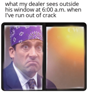 Run, Crack, and Window: what my dealer sees outside  his window at 6:00 a.m. when  I've run out of crack  CW I require more crack kind sir