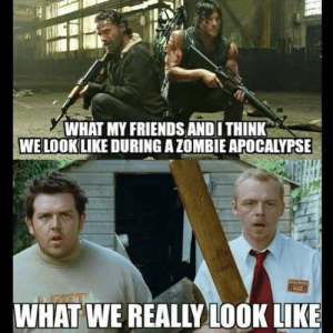 Friends, The Walking Dead, and Walking Dead: WHAT MY FRIENDS AND I THINK  WE LOOKLIKE DURING A ZOMBIE APOCALYPSE  WHAT WE REALIYLOOK LIKE The Apocalypse Isn't The Same For Everyone - The Walking Dead - The ...