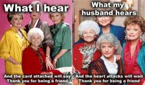 25 Timeless Golden Girls Memes and Quotables :: TV :: Galleries ...: What my  husband hears  What Lhear  And the card attached will sayAnd the heart attacks will wait  Thank you for being a friend  Thank you for being a friend 25 Timeless Golden Girls Memes and Quotables :: TV :: Galleries ...