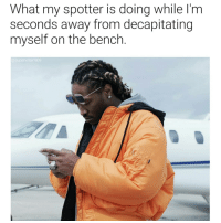 Dank Memes, What, and Spot: What my spotter is doing while l'm  seconds away from decapitating  myself on the bench  @supervillain909 The only niggas I trust to spot me is @nattygorilla760 and @bigred5o4 gymlife gains