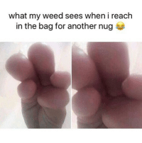 Weed, Marijuana, and Another: what my weed sees when i reach  in the bag for another nug Yup! 😂