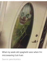 My spaghett!: What my week old spaghetti sees when I'm  microwaving it at 4 am  Source: pencilcomics My spaghett!