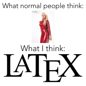 Think, What, and Normal: What normal people think:  What I think:  IATEX I like both