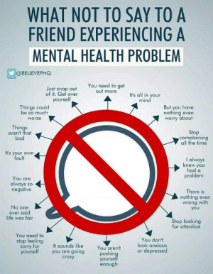 Feeling Sorry: WHAT NOT TO SAY TO A  FRIEND EXPERIENCING A  MENTAL HEALTH PROBLEM  @BELIEVEPHQ  You need to get  out more  Just snap out  of it. Get over  It's all in your  mind  yourself  But you have  nothing even  worry about  Things could  be so much  worse  Things  aren't that  bad  Stop  complaining  all the time  It's your own  fault  I always  knew you  had a  problem  You are  always so  negative  There is  nothing even  wrong with  No one  ever said  life was fair  you  Stop looking  for attention  You need to  stop feeling  sorry for  yourself  You don't  look anxious  or depressed  It sounds like  you are going  crazy  You aren't  pushing  yourself  enough