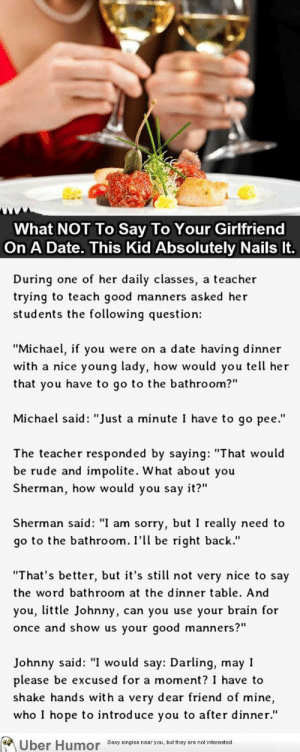 "omg-pictures:  What NOT To Say To Your Girlfriend On A Date. This Kid Nails It.http://omg-pictures.tumblr.com: What NOT To Say To Your Girlfriend  On A Date. This Kid Absolutely Nails It.  During one of her daily classes, a teacher  trying to teach good manners asked her  students the following question:  ""Michael, if you were on a date having dinner  with a nice young lady, how would you tell her  that you have to go to the bathroom?""  Michael said: ""Just a minute I have to go pee.""  The teacher responded by saying: ""That would  be rude and impolite. What about you  Sherman, how would you say it?""  Sherman said: ""I am sorry, but I really need to  go to the bathroom. I'll be right back.""  ""That's better, but it's still not very nice to say  the word bathroom at the dinner table. And  you, little Johnny, can you use your brain for  once and show us your good manners?""  Johnny said: ""I would say: Darling, may I  please be excused for a moment? I have to  shake hands with a very dear friend of mine,  who I hope to introduce you to after dinner.""  Über Humor Sexy singles near you, but they are not interested. omg-pictures:  What NOT To Say To Your Girlfriend On A Date. This Kid Nails It.http://omg-pictures.tumblr.com"