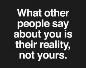 people-say: What other  people say  about you is  their reality,  not yours.