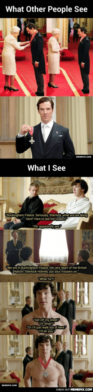 """When I Read The News That Benedict Cumberbatch Receives CBE From The Queenomg-humor.tumblr.com: What Other People See  MEMEPIX.COM  What I See  """"Buckingham Palace. Seriously, Sherlock, what are we doing  here? Here to see the Queen?""""  """"Oh, apparently yes.""""  """"We are in Buckingham Palace, the very heart of the British  Nation. Sherlock Holmes, put your trousers on.""""  """"What for?""""  """"Get off my sheet.""""  """"Or what?""""  """"Or l'll just walk out of here.""""  """"I'l let you.""""  MEMEPIX.COM  CHECK OUT MЕМЕPIХ.COм When I Read The News That Benedict Cumberbatch Receives CBE From The Queenomg-humor.tumblr.com"""