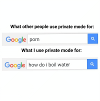 Boil Water: What other people use private mode for:  Google porn  What I use private mode for:  Google how do i boil water