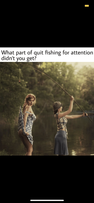 meirl by Zombieboss113 MORE MEMES: What part of quit fishing for attention  didn't you get? meirl by Zombieboss113 MORE MEMES