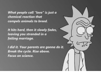 "Feels sad man: What people call ""love"" is just a  chemical reaction that  compels animals to breed.  It hits hard, then it slowly fades,  leaving you stranded in a  failing marriage.  I did it. Your parents are gonna do it.  Break the cycle. Rise above.  Focus on science. Feels sad man"