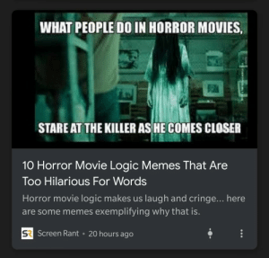All Caps Make Your Articles Stand Out.: WHAT PEOPLE DO IN HORROR MOVIES,  STARE AT THE KILLER AS HE COMES CLOSER  10 Horror Movie Logic Memes That Are  Too Hilarious For Words  Horror movie logic makes us laugh and cringe... here  are some memes exemplifying why that is.  SR Screen Rant  20 hours ago All Caps Make Your Articles Stand Out.