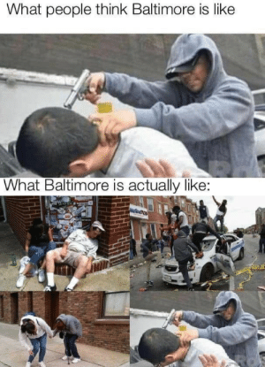 It's true.: What people think Baltimore is like  What Baltimore is actually like: It's true.