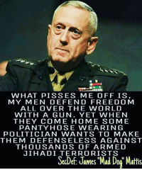 """America, Memes, and Home: WHAT PIS SES ME OFF IS,  MY MEN DEF EN D FREED O M  ALL OVER THE WORLD  WITH A GUN. YET WHEN  THEY COME HOME SO ME  PANTY HOSE WEA RIN G  POLITICIAN WANTS TO MAKE  THEM DEFENSE LESS AGAIN ST  THOUSANDS OF ARMED  JIHADI TERRORISTS  SecDef: James """"Mad Dog"""" Mattis merica america usa mattis maddog"""