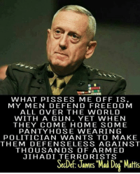 """Memes, Free, and Home: WHAT PIS SES ME OFF IS  MY MEN DEFEND FREE DO M  ALL OVER THE WORLD  WITH A GUN. YET WHEN  THEY COME HOME SOME  PANTY HOSE WEARING  POLITICIAN WANTS TO MAKE  THEM DEFENSELESS AGAINST  THOUSANDS OF ARMED  JIHADI TERRORISTS  SecDef, James Mad Dog"""" Mattis"""