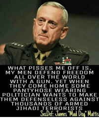 """All Lives Matter, America, and Feminism: WHAT PISS ES ME OFF IS,  MY MEN DE FEN D FREE DOM  ALL OVER THE WORLD  WITH A GUN. YET WHEN  THEY COME HOME SO ME  PANTY HOSE WEA RIN G  POLITICIAN WANTS TO MAKE  THEM DEFENSE LESS AGAINST  THOUSANDS OF ARMED  JIHADI TERRORISTS  SecDef: James """"Mad Dog"""" Mattis Did he actually say this? BC YES👏🏻 Follow my main! 💐guns_are_fun_💐 - ✨Tags your friends ✨ - - ❤️🇺🇸🙏🏻 politicians racist gop conservative republican liberal democrat libertarian Trump christian feminism atheism Sanders Clinton America patriot muslim bible religion quran lgbt government BLM abortion traditional capitalism makeamericagreatagain maga president alllivesmatter"""