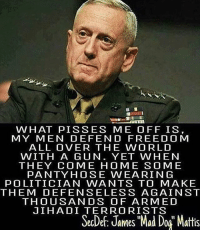 """@tacticalgunners The best military and gun related page ✅ Double tap the pic ✅ Tag your friends ✅ Check link in my bio for badass stuff - usarmy 2ndamendment soldier navyseals gun flag army operator troops tactical sniper armedforces k9 brotherhood patriot marine usmc veteran veterans usa america merica american coastguard airman usnavy militarylife military airforce militaryalliance: WHAT PISSES ME OFF IS  MY MEN DEFEND FREEDOM  ALL OVER THE WORLD  WITH A GUN. YET WHEN  THEY COME HOME SOME  PANTY HOSE WEARIN G  POLITICIAN WANTS TO MAKE  THEM DEFENSELESS AGAINST  THOUSANDS OF ARMED  JIHADI TERRORISTS  SecDe: James """"Mad Dog Mattis @tacticalgunners The best military and gun related page ✅ Double tap the pic ✅ Tag your friends ✅ Check link in my bio for badass stuff - usarmy 2ndamendment soldier navyseals gun flag army operator troops tactical sniper armedforces k9 brotherhood patriot marine usmc veteran veterans usa america merica american coastguard airman usnavy militarylife military airforce militaryalliance"""