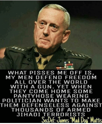 "Memes, Goat, and Army: WHAT PISSES ME OFF IS,  MY MEN DEFEND FREEDOM  ALL OVER THE WORLD  WITH A GUN. YET WHEN  THEY COME HOME SOME  PANTYHOSE WEARING  POLITICIAN WANTS TO MAKE  THEM DEFENSELESS AGAINST  THOUSANDS OF ARMED  JIHADI TERRORISTS  SecDef: James ""Mad Doa"" Mattis THE GOAT 🇺🇸 _____________________ 🔥Give us a follow! 🇺🇸 👉@drunkamerica👈 👉@drunkamerica👈 👉@drunkamerica👈 👉@drunkamerica👈 ________________________ conservative trumptrain donaldtrump drunkamerica usa merica saturdaysarefortheboys presidenttrump liberallogic bluelivesmatter supportourtroops trump2017 military marines army navy infantry raisedright republican republicans 2ndamendment"