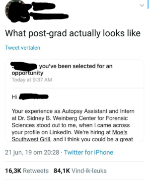 meirl: What post-grad actually looks like  Tweet vertalen  you've been selected for an  opportunity  Today at 9:37 AM  Hi  Your experience as Autopsy Assistant and Intern  at Dr. Sidney B. Weinberg Center for Forensic  Sciences stood out to me, when I came across  your profile on LinkedIn. We're hiring at Moe's  Southwest Grill, and I think you could be a great  21 jun. 19 om 20:28 Twitter for iPhone  16,3K Retweets 84,1K Vind-ik-leuks meirl