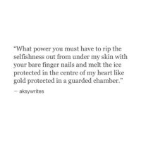 "Heart, Nails, and Power: ""What power you must have to rip the  selfishness out from under my skin with  your bare finger nails and melt the ice  protected in the centre of my heart like  gold protected in a guarded chamber.""  95  aksywrites"
