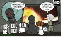 May the 4th: WHAT PRETTY  FIREWORKS!  may the 4th  be with you  starwars.com/ecards  STAR.  WARS  A VERY HAPPY  STAR WARS DAY  TO ALL, LORD  VADER  NO!  TM&C2012  Lucasf LB3 ghts reserved.