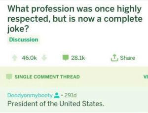 Big Oof: What profession was once highly  respected, but is now a complete  joke?  Discussion  Share  46.0k  28.1k  VI  SINGLE COMMENT THREAD  Doodyonmybooty  President of the United States. Big Oof