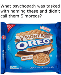"Cookies, Dank, and Meme: What psychopath was tasked  with naming these and didn't  call them S'moreos?  리Mir  EDITI6S  NATURALLY  AND ARTIFICIALY  FLAVORED  SMORES  EO  I1  GARAHA 28E  SEALED  ANDWICH COOKIES NET WT 10.7 0Z (303g) <p>S'moreos via /r/dank_meme <a href=""http://ift.tt/2sNtRU4"">http://ift.tt/2sNtRU4</a></p>"