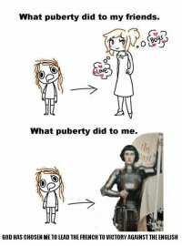 Puberty https://t.co/Xsk8EGK6F6: What puberty did to my friends.  30  Love  What puberty did to me.  GOD HAS CHOSEN ME TO LEAD THE FRENCH TO VICTORY AGAINSTTHE ENGLISH Puberty https://t.co/Xsk8EGK6F6