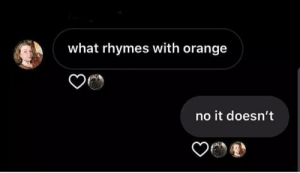 I mean, he's right: what rhymes with orange  no it doesn't I mean, he's right