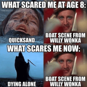 wonka: WHAT SCARED ME AT AGE 8  BOAT SCENE FROM  QUICKSANDWILLY WONKA  WHAT SCARES ME NOW  BOAT SCENE FROM  WILLY WONKA  DYING ALONE