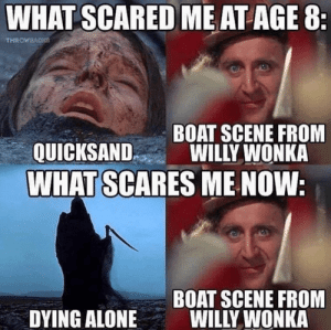 Being Alone, Willy Wonka, and Boat: WHAT SCARED ME AT AGE 8:  THROWBACKE  BOAT SCENE FROM  WILLY WONKA  QUICKSAND  WHAT SCARES ME NOW:  BOAT SCENE FROM  WILLY WONKA  DYING ALONE Seriously Scarring