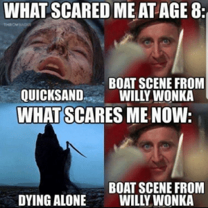 Being Alone, Reddit, and Willy Wonka: WHAT SCARED ME ATAGE 8  THROWEACKS  BOAT SCENE FROM  WILLY WONKA  QUICKSAND  WHAT SCARES ME NOW:  BOAT SCENE FROM  WILLY WONKA  DYING ALONE It was horrifying
